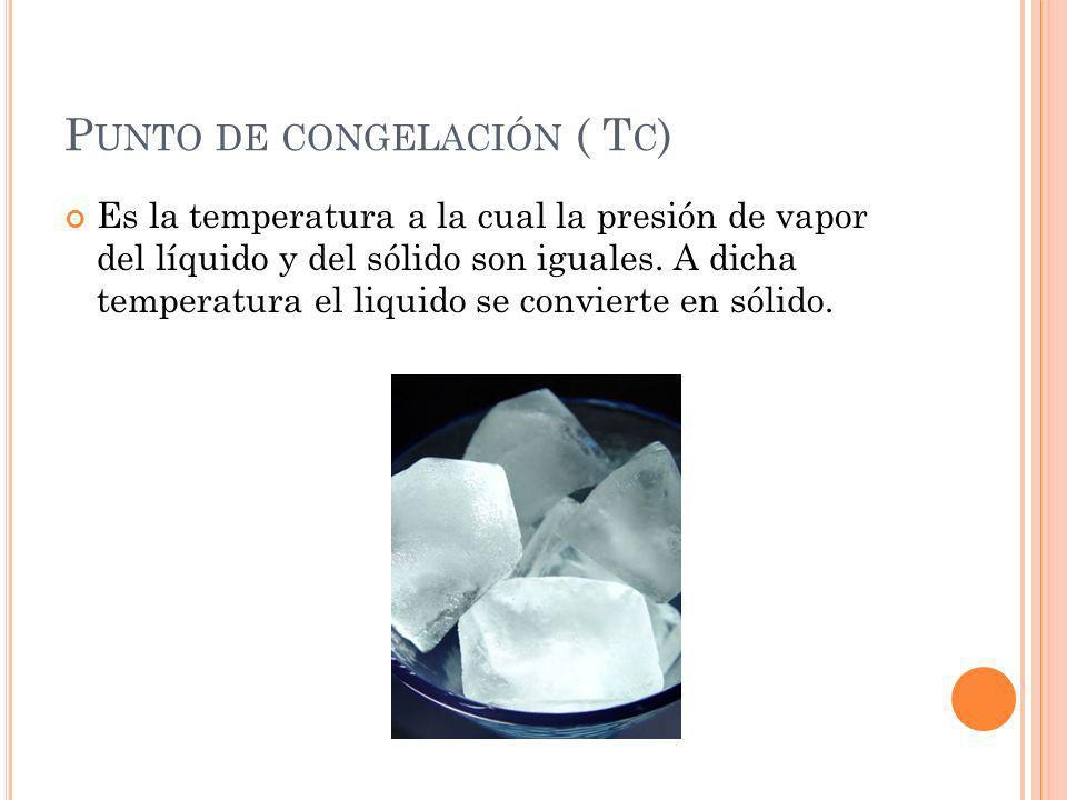P UNTO DE CONGELACIÓN ( T C ) Es la temperatura a la cual la presión de vapor del líquido y del sólido son iguales. A dicha temperatura el liquido se