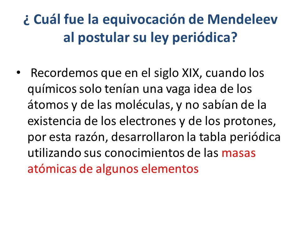 ¿ Cuál fue la equivocación de Mendeleev al postular su ley periódica? Recordemos que en el siglo XIX, cuando los químicos solo tenían una vaga idea de