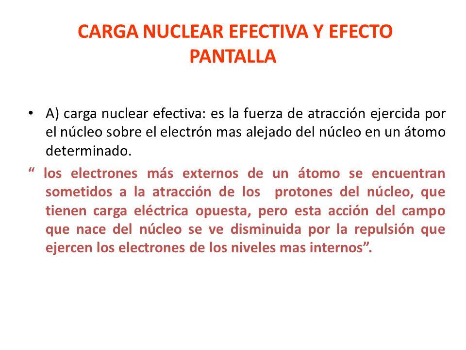 CARGA NUCLEAR EFECTIVA Y EFECTO PANTALLA A) carga nuclear efectiva: es la fuerza de atracción ejercida por el núcleo sobre el electrón mas alejado del