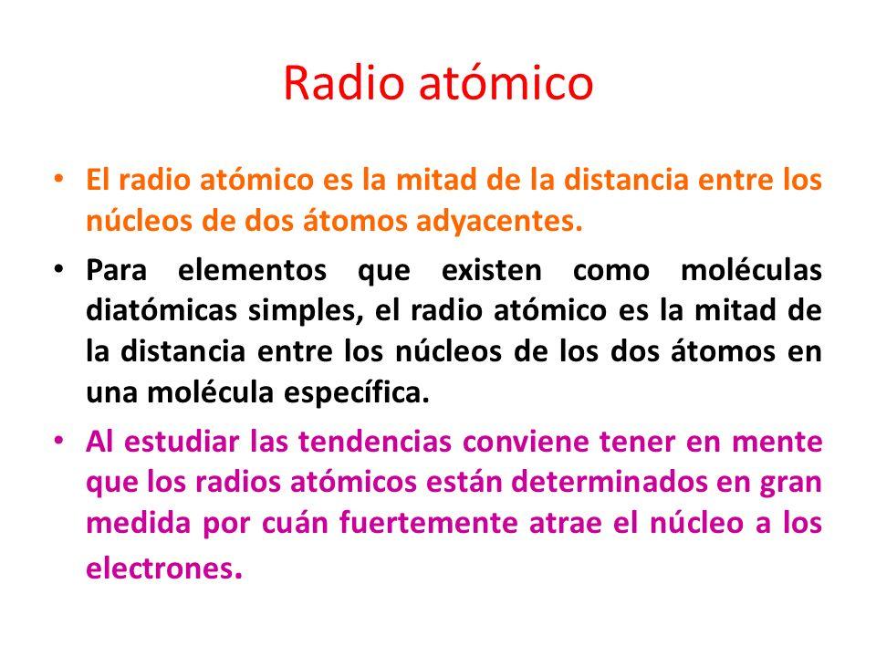 Radio atómico El radio atómico es la mitad de la distancia entre los núcleos de dos átomos adyacentes. Para elementos que existen como moléculas diató