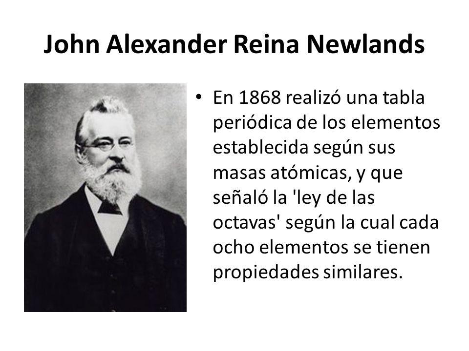 John Alexander Reina Newlands En 1868 realizó una tabla periódica de los elementos establecida según sus masas atómicas, y que señaló la 'ley de las o