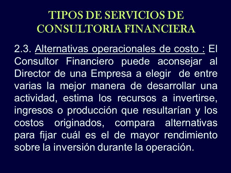 TIPOS DE SERVICIOS DE CONSULTORIA FINANCIERA 2.3. Alternativas operacionales de costo : El Consultor Financiero puede aconsejar al Director de una Emp