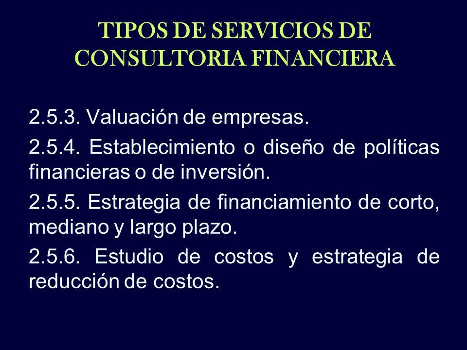 TIPOS DE SERVICIOS DE CONSULTORIA FINANCIERA 2.5.3. Valuación de empresas. 2.5.4. Establecimiento o diseño de políticas financieras o de inversión. 2.