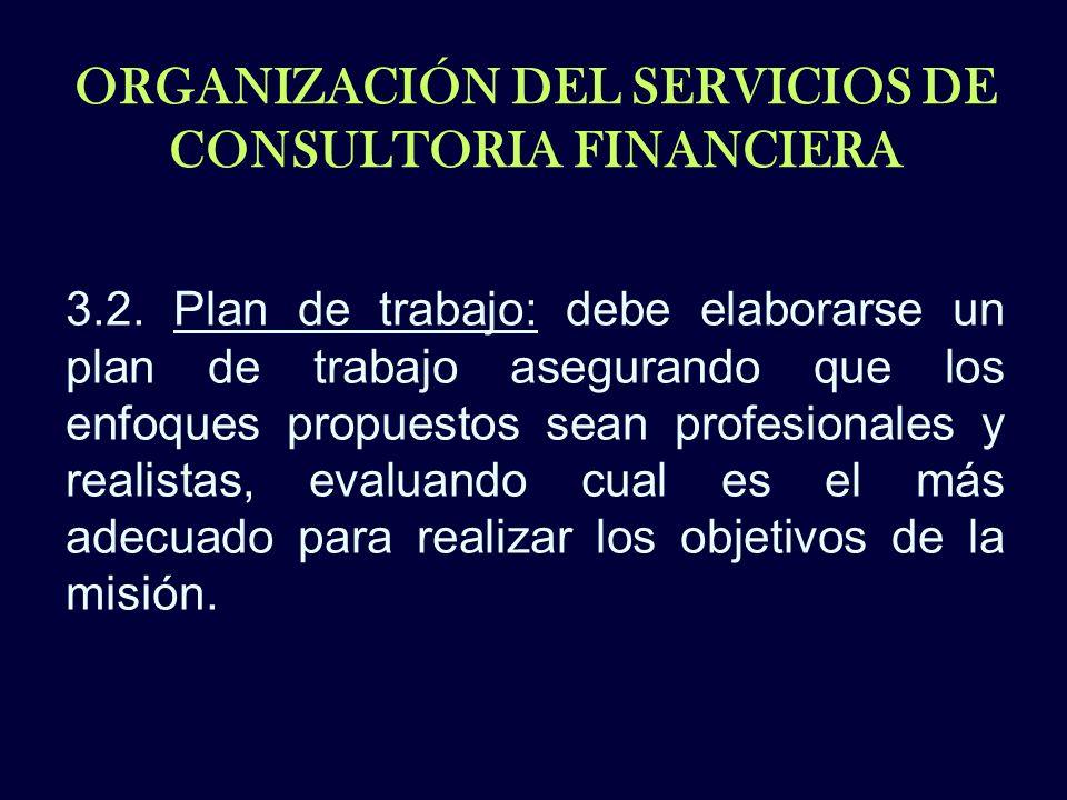 ORGANIZACIÓN DEL SERVICIOS DE CONSULTORIA FINANCIERA 3.2. Plan de trabajo: debe elaborarse un plan de trabajo asegurando que los enfoques propuestos s