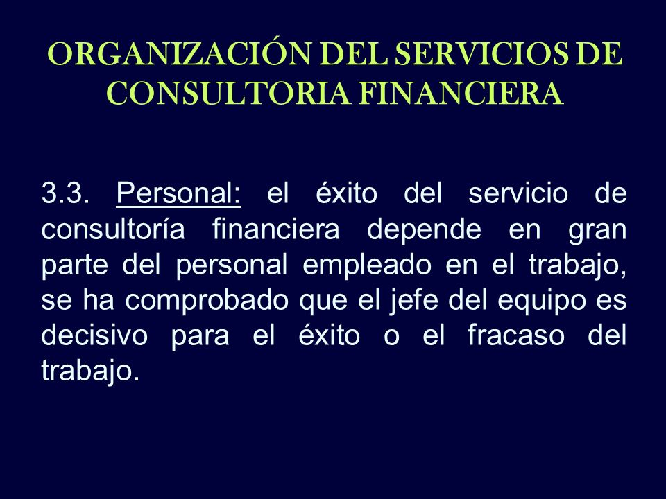 ORGANIZACIÓN DEL SERVICIOS DE CONSULTORIA FINANCIERA 3.3. Personal: el éxito del servicio de consultoría financiera depende en gran parte del personal