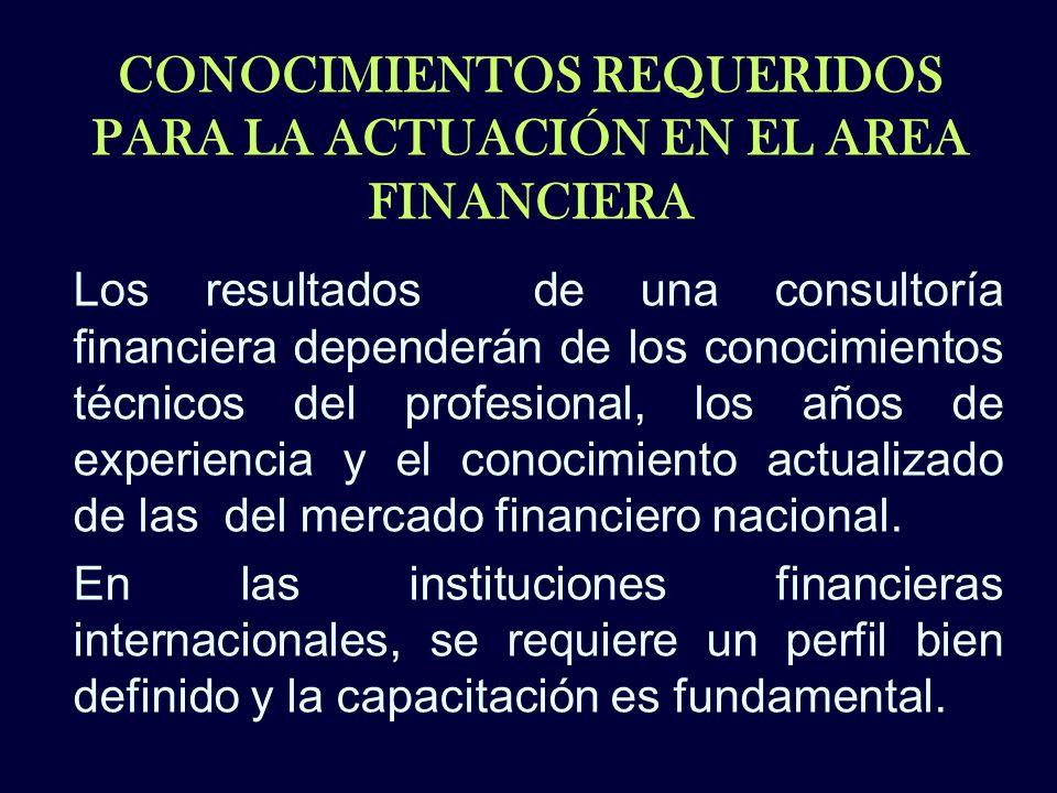 CONOCIMIENTOS REQUERIDOS PARA LA ACTUACIÓN EN EL AREA FINANCIERA Los resultados de una consultoría financiera dependerán de los conocimientos técnicos