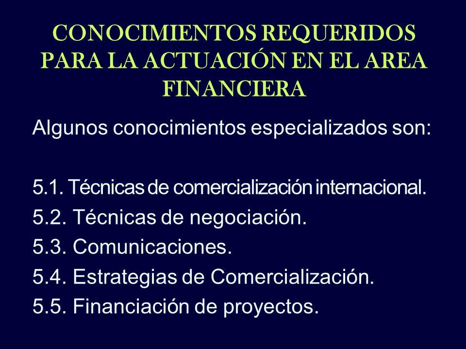 CONOCIMIENTOS REQUERIDOS PARA LA ACTUACIÓN EN EL AREA FINANCIERA Algunos conocimientos especializados son: 5.1. Técnicas de comercialización internaci