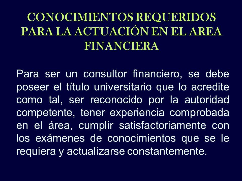 CONOCIMIENTOS REQUERIDOS PARA LA ACTUACIÓN EN EL AREA FINANCIERA Para ser un consultor financiero, se debe poseer el título universitario que lo acred