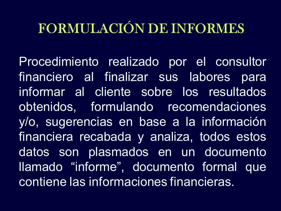 FORMULACIÓN DE INFORMES Procedimiento realizado por el consultor financiero al finalizar sus labores para informar al cliente sobre los resultados obt