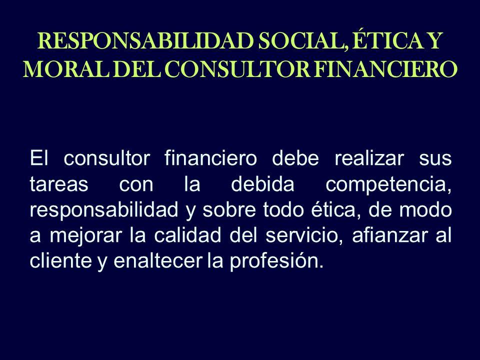 RESPONSABILIDAD SOCIAL, ÉTICA Y MORAL DEL CONSULTOR FINANCIERO El consultor financiero debe realizar sus tareas con la debida competencia, responsabil