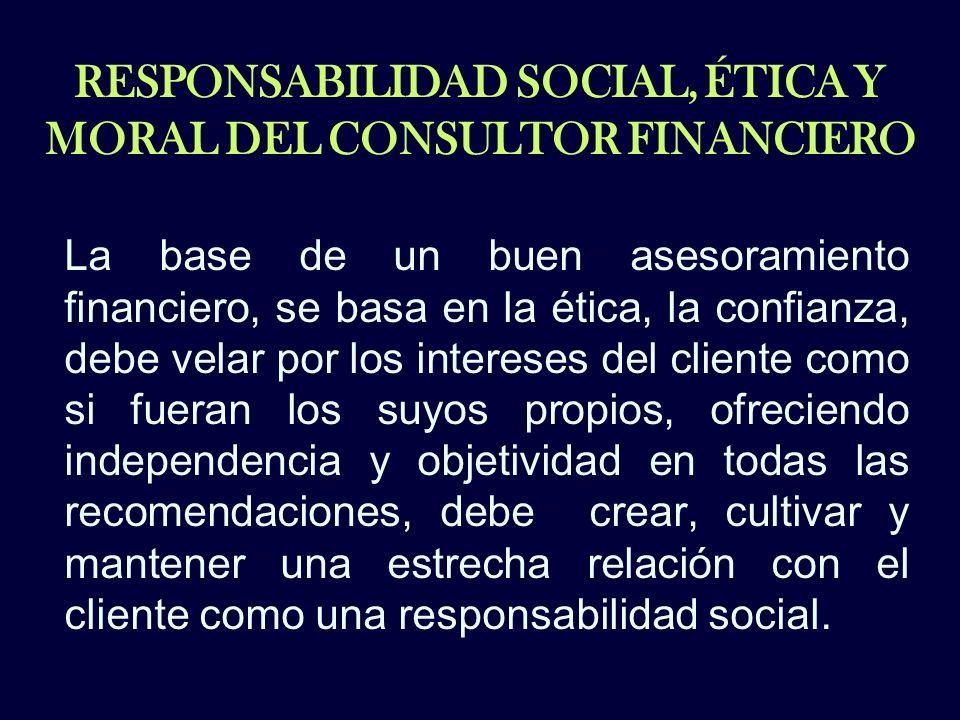 RESPONSABILIDAD SOCIAL, ÉTICA Y MORAL DEL CONSULTOR FINANCIERO La base de un buen asesoramiento financiero, se basa en la ética, la confianza, debe ve