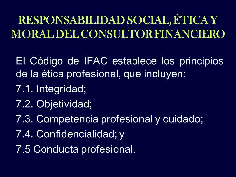 RESPONSABILIDAD SOCIAL, ÉTICA Y MORAL DEL CONSULTOR FINANCIERO El Código de IFAC establece los principios de la ética profesional, que incluyen: 7.1.