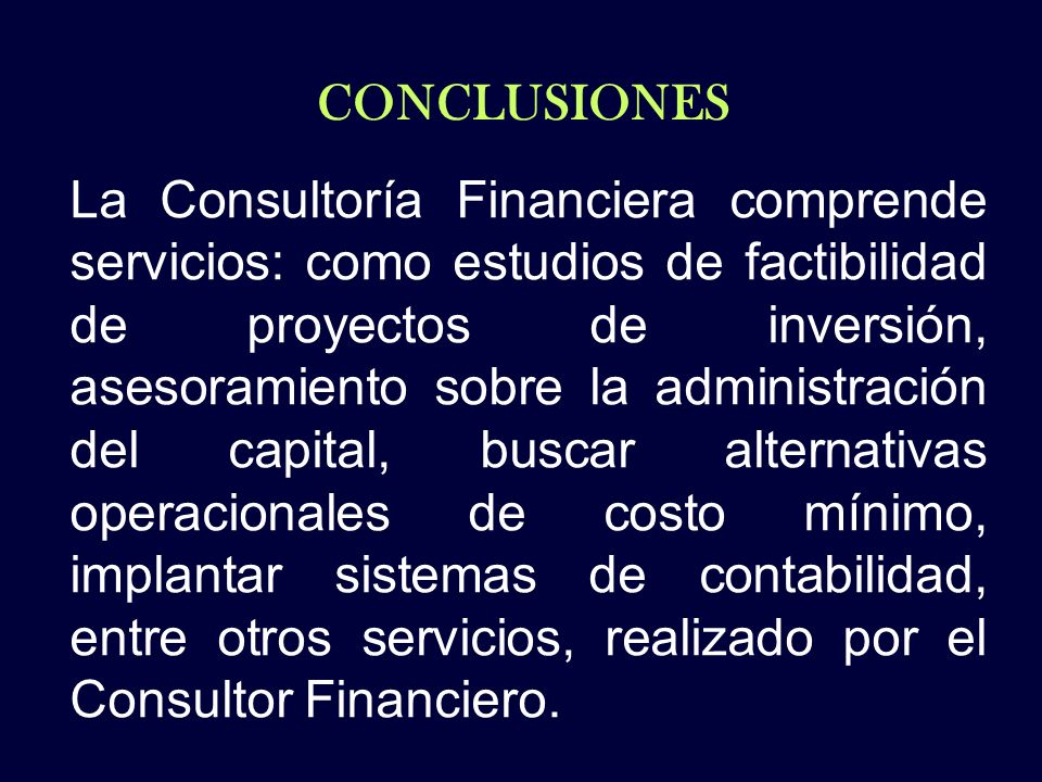 CONCLUSIONES La Consultoría Financiera comprende servicios: como estudios de factibilidad de proyectos de inversión, asesoramiento sobre la administra