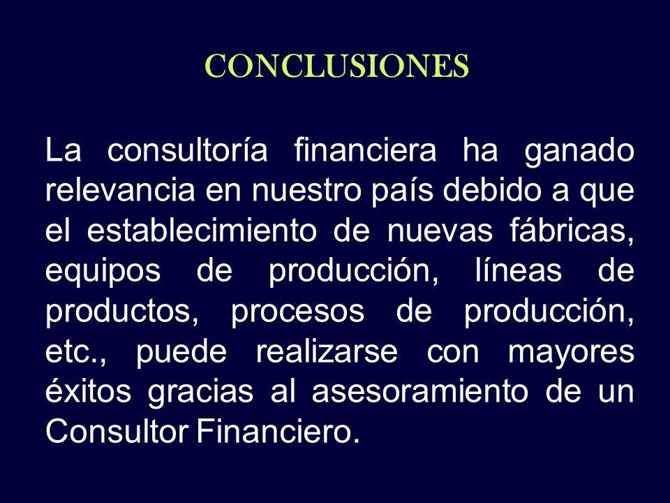 CONCLUSIONES La consultoría financiera ha ganado relevancia en nuestro país debido a que el establecimiento de nuevas fábricas, equipos de producción,