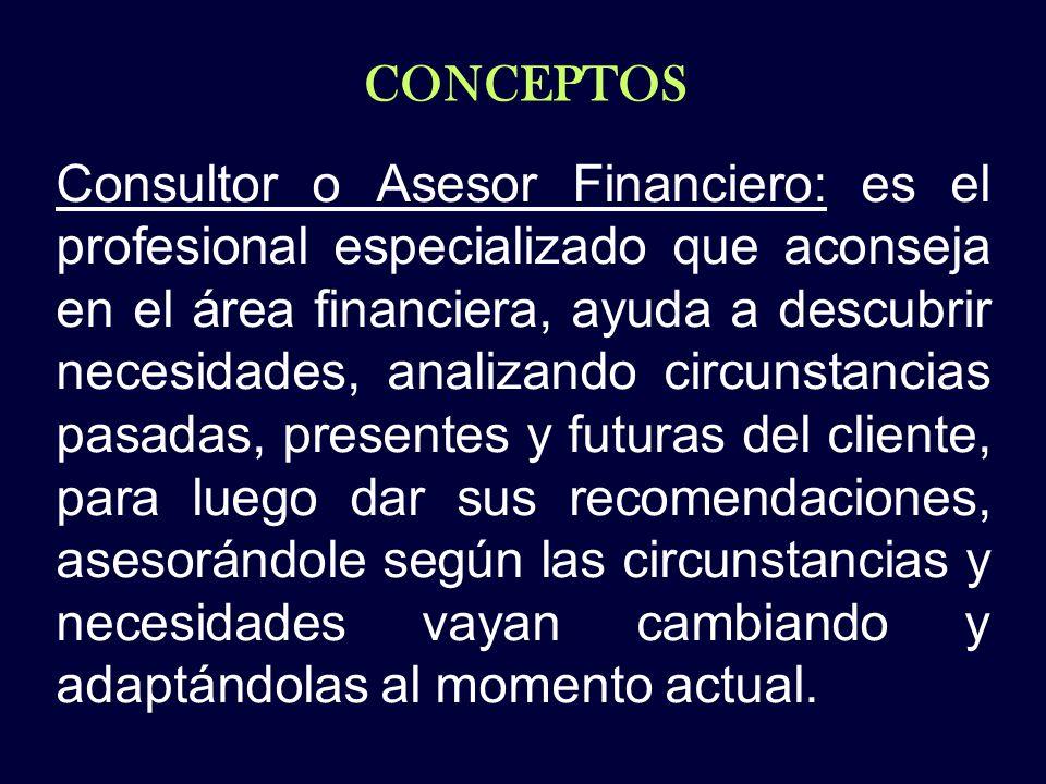 CONCEPTOS Consultor o Asesor Financiero: es el profesional especializado que aconseja en el área financiera, ayuda a descubrir necesidades, analizando