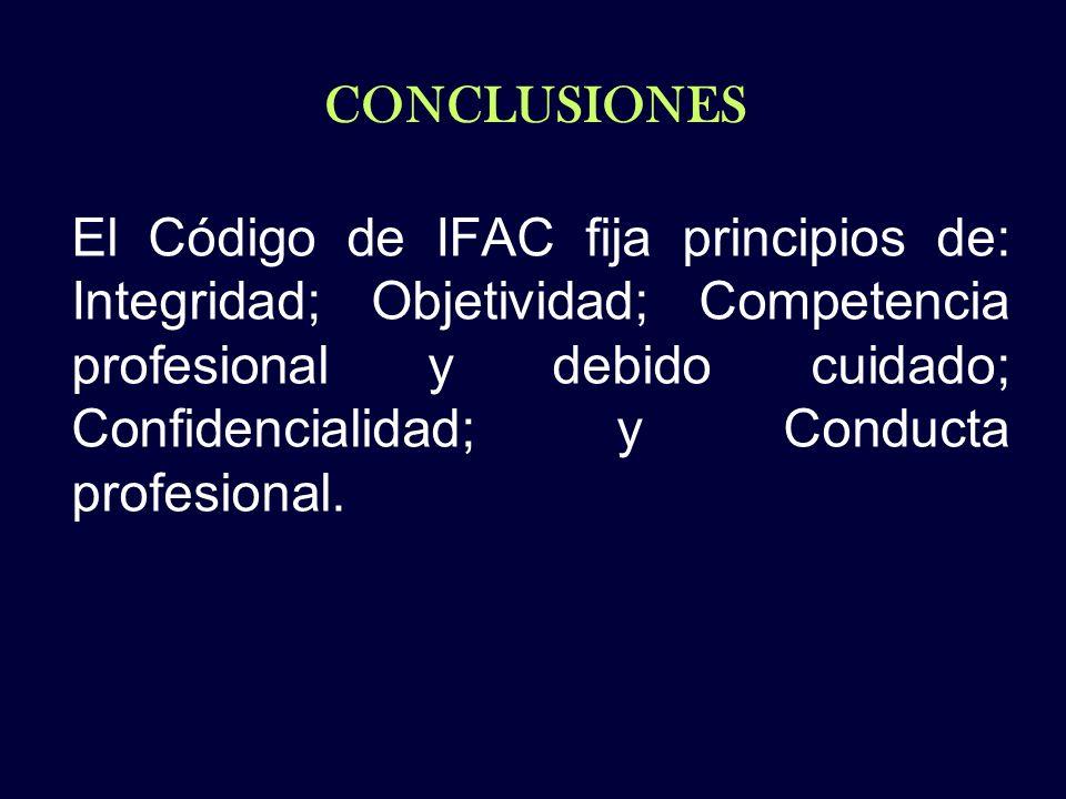 CONCLUSIONES El Código de IFAC fija principios de: Integridad; Objetividad; Competencia profesional y debido cuidado; Confidencialidad; y Conducta pro