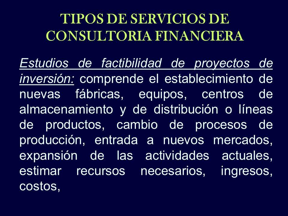 TIPOS DE SERVICIOS DE CONSULTORIA FINANCIERA Estudios de factibilidad de proyectos de inversión: comprende el establecimiento de nuevas fábricas, equi