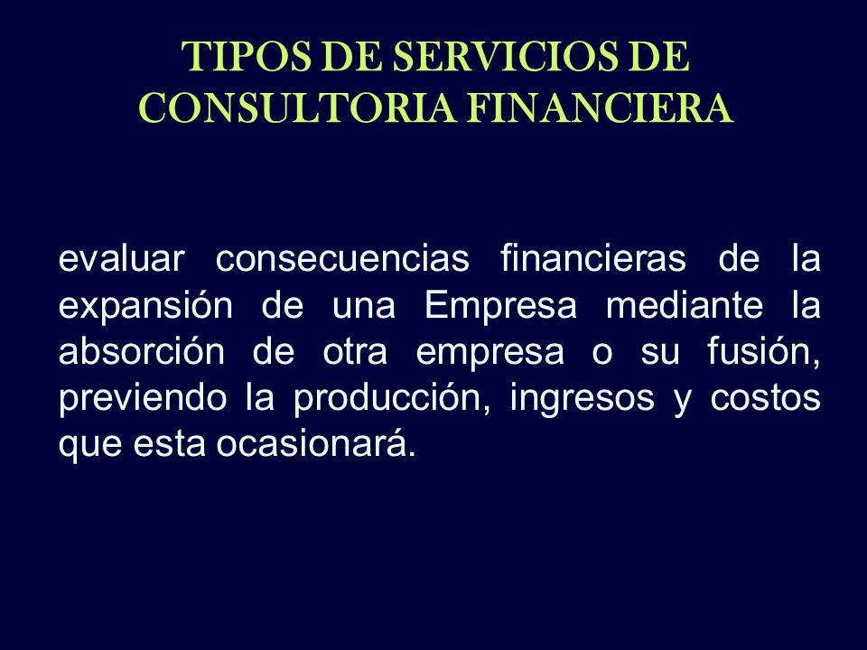 TIPOS DE SERVICIOS DE CONSULTORIA FINANCIERA evaluar consecuencias financieras de la expansión de una Empresa mediante la absorción de otra empresa o