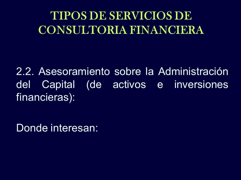 TIPOS DE SERVICIOS DE CONSULTORIA FINANCIERA 2.2. Asesoramiento sobre la Administración del Capital (de activos e inversiones financieras): Donde inte