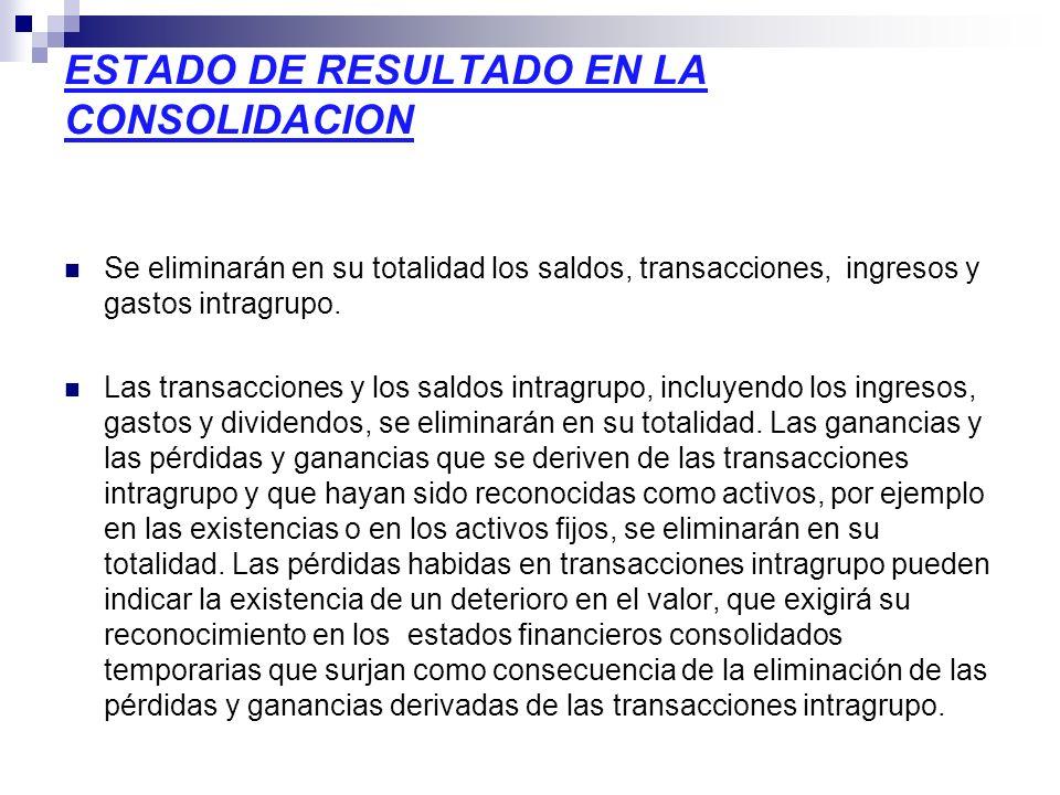 ESTADO DE RESULTADO EN LA CONSOLIDACION Se eliminarán en su totalidad los saldos, transacciones, ingresos y gastos intragrupo. Las transacciones y los