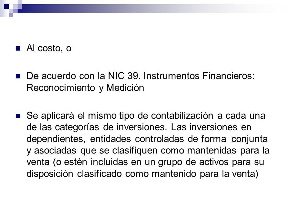 Al costo, o De acuerdo con la NIC 39. Instrumentos Financieros: Reconocimiento y Medición Se aplicará el mismo tipo de contabilización a cada una de l