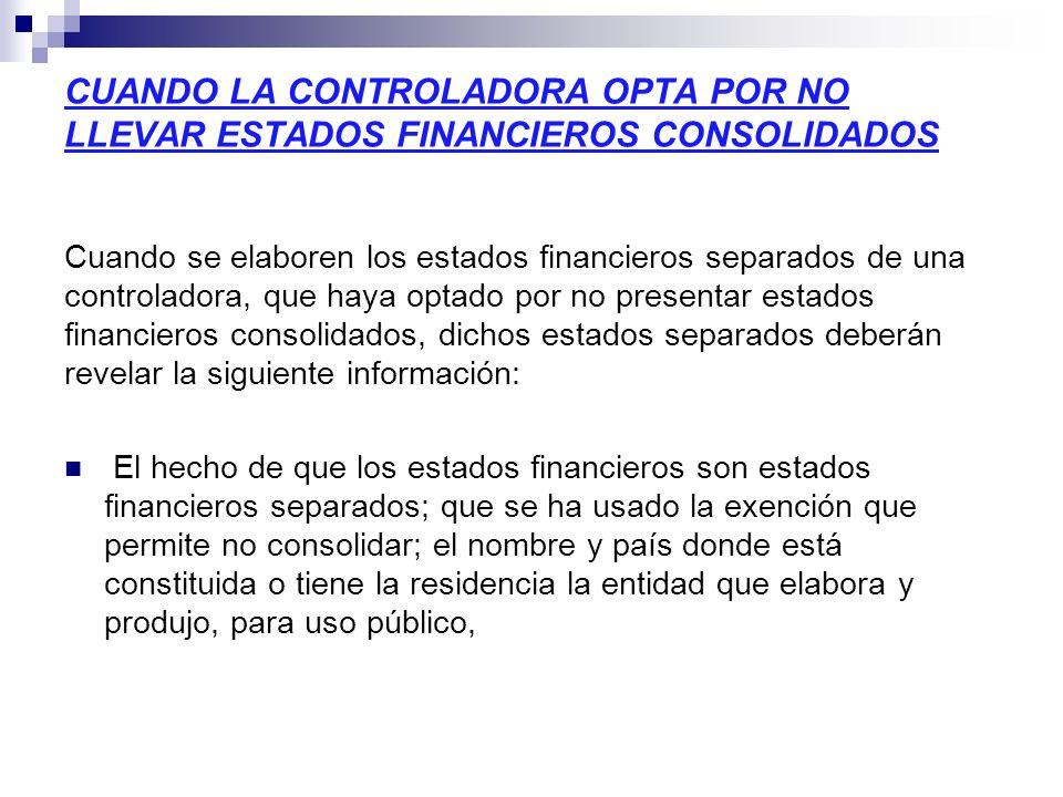 CUANDO LA CONTROLADORA OPTA POR NO LLEVAR ESTADOS FINANCIEROS CONSOLIDADOS Cuando se elaboren los estados financieros separados de una controladora, q