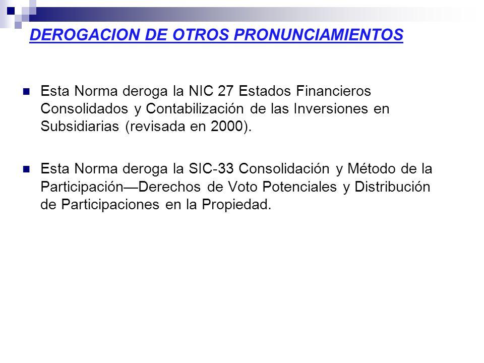 DEROGACION DE OTROS PRONUNCIAMIENTOS Esta Norma deroga la NIC 27 Estados Financieros Consolidados y Contabilización de las Inversiones en Subsidiarias