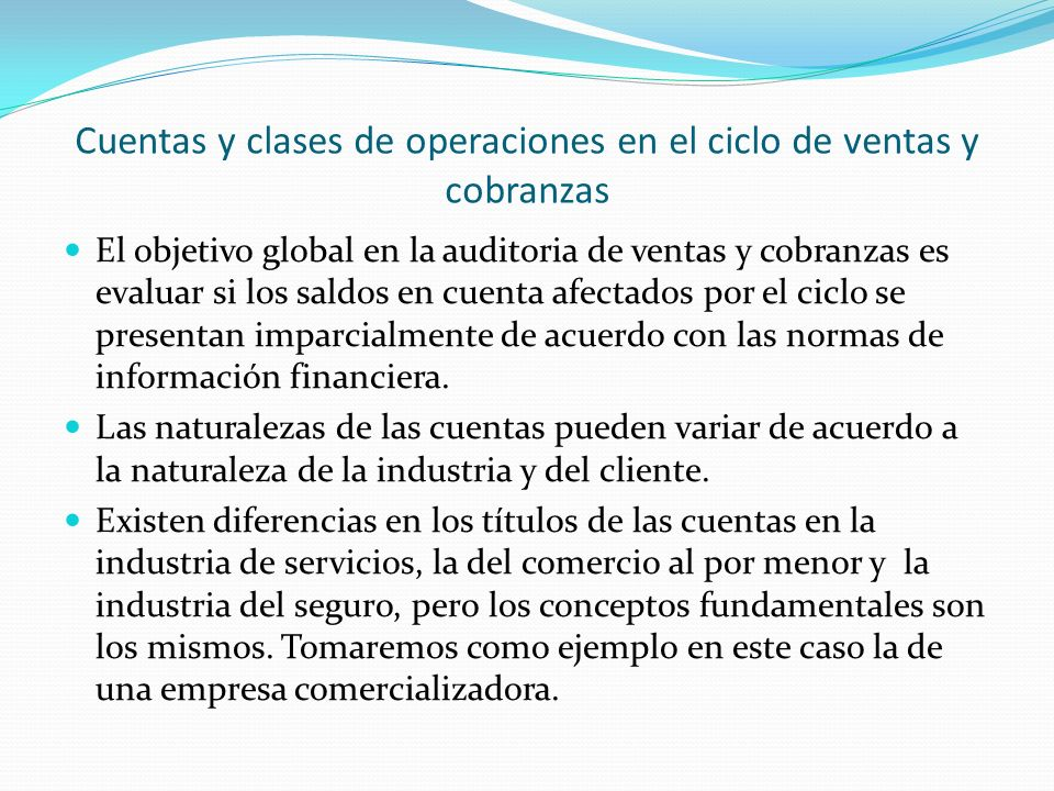 Cuentas y clases de operaciones en el ciclo de ventas y cobranzas El objetivo global en la auditoria de ventas y cobranzas es evaluar si los saldos en