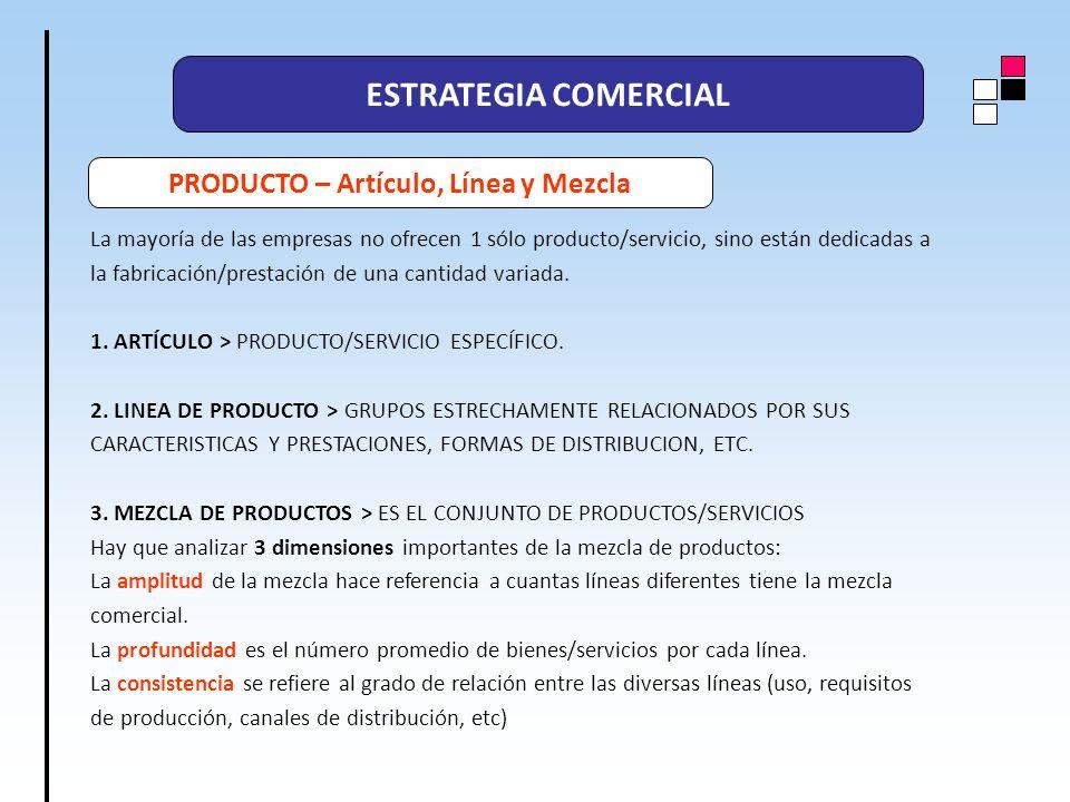 ESTRATEGIA COMERCIAL PRODUCTO – Artículo, Línea y Mezcla La mayoría de las empresas no ofrecen 1 sólo producto/servicio, sino están dedicadas a la fab