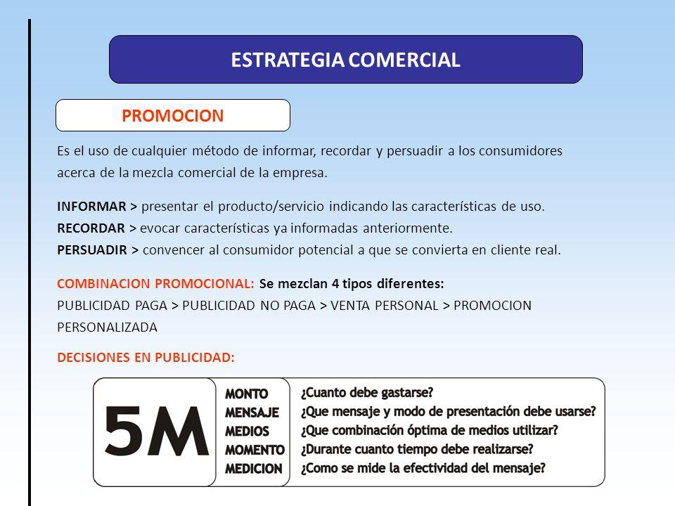 ESTRATEGIA COMERCIAL PROMOCION Es el uso de cualquier método de informar, recordar y persuadir a los consumidores acerca de la mezcla comercial de la