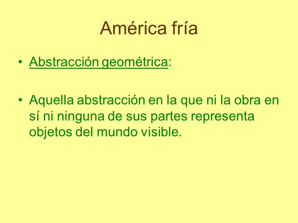 América fría Abstracción geométrica: Aquella abstracción en la que ni la obra en sí ni ninguna de sus partes representa objetos del mundo visible.