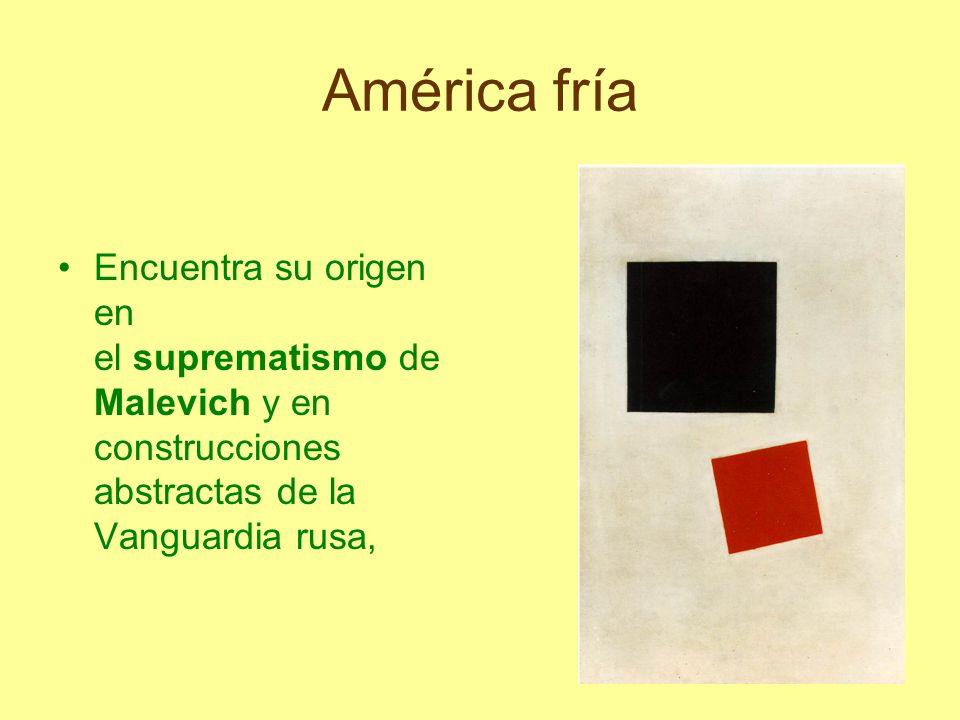 América fría Encuentra su origen en el suprematismo de Malevich y en construcciones abstractas de la Vanguardia rusa,