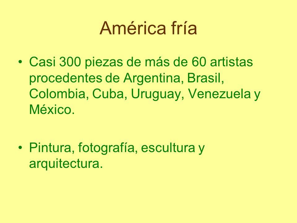 América fría Casi 300 piezas de más de 60 artistas procedentes de Argentina, Brasil, Colombia, Cuba, Uruguay, Venezuela y México. Pintura, fotografía,