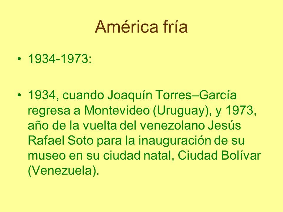 América fría 1934-1973: 1934, cuando Joaquín Torres–García regresa a Montevideo (Uruguay), y 1973, año de la vuelta del venezolano Jesús Rafael Soto p