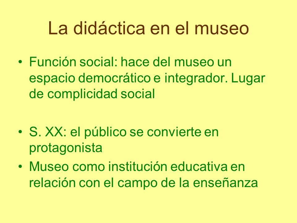 La didáctica en el museo Función social: hace del museo un espacio democrático e integrador. Lugar de complicidad social S. XX: el público se conviert