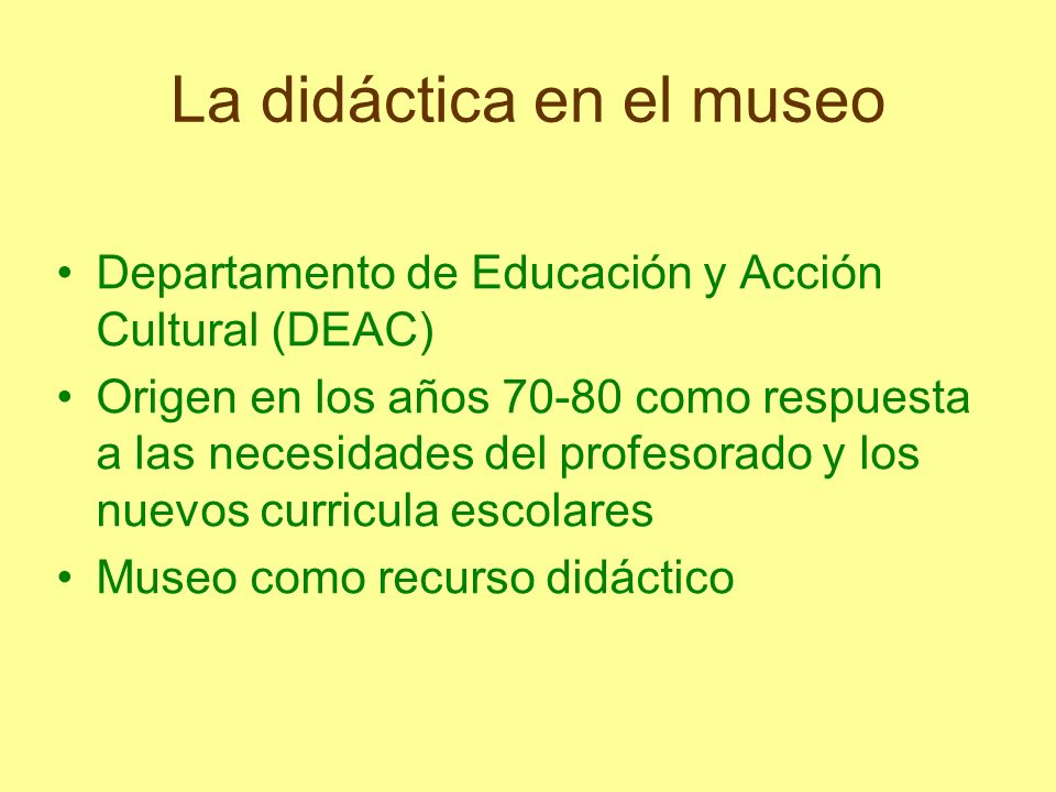La didáctica en el museo Departamento de Educación y Acción Cultural (DEAC) Origen en los años 70-80 como respuesta a las necesidades del profesorado