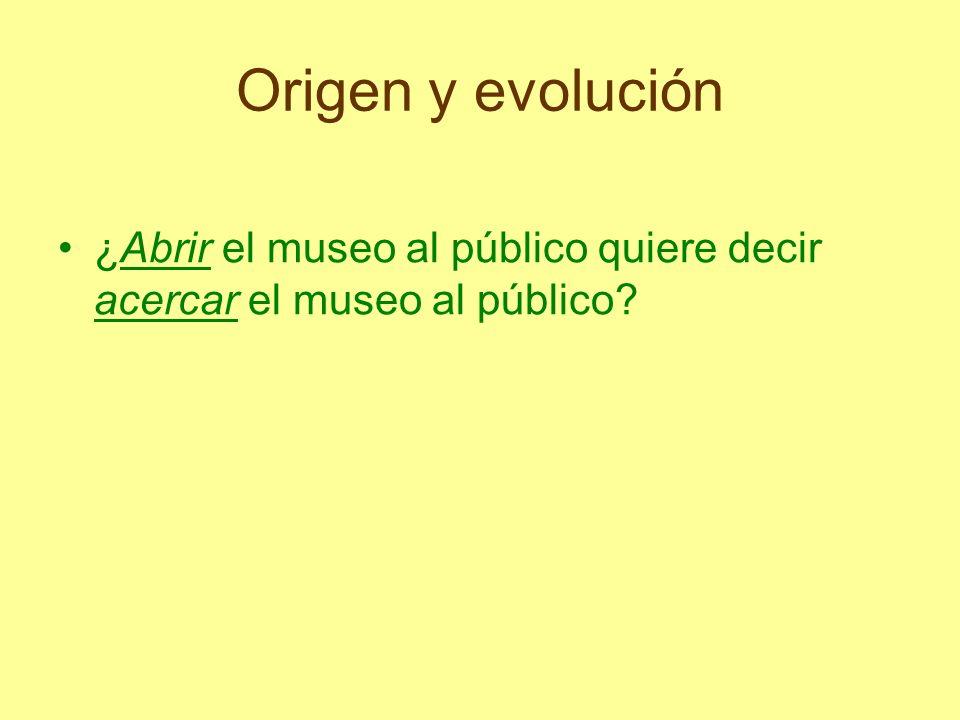 Origen y evolución ¿Abrir el museo al público quiere decir acercar el museo al público?
