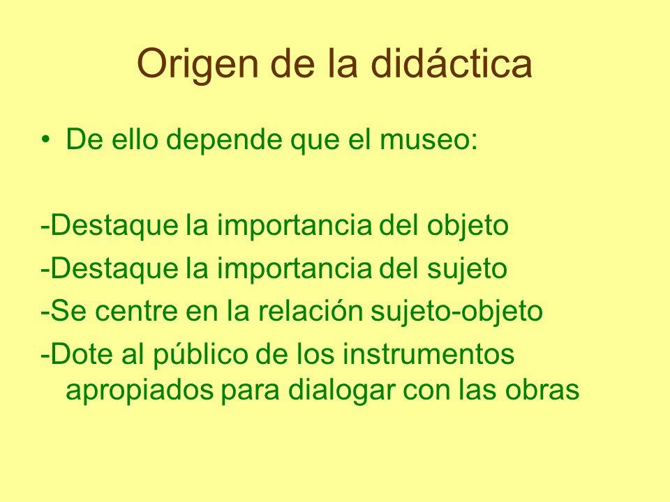 Origen de la didáctica De ello depende que el museo: -Destaque la importancia del objeto -Destaque la importancia del sujeto -Se centre en la relación