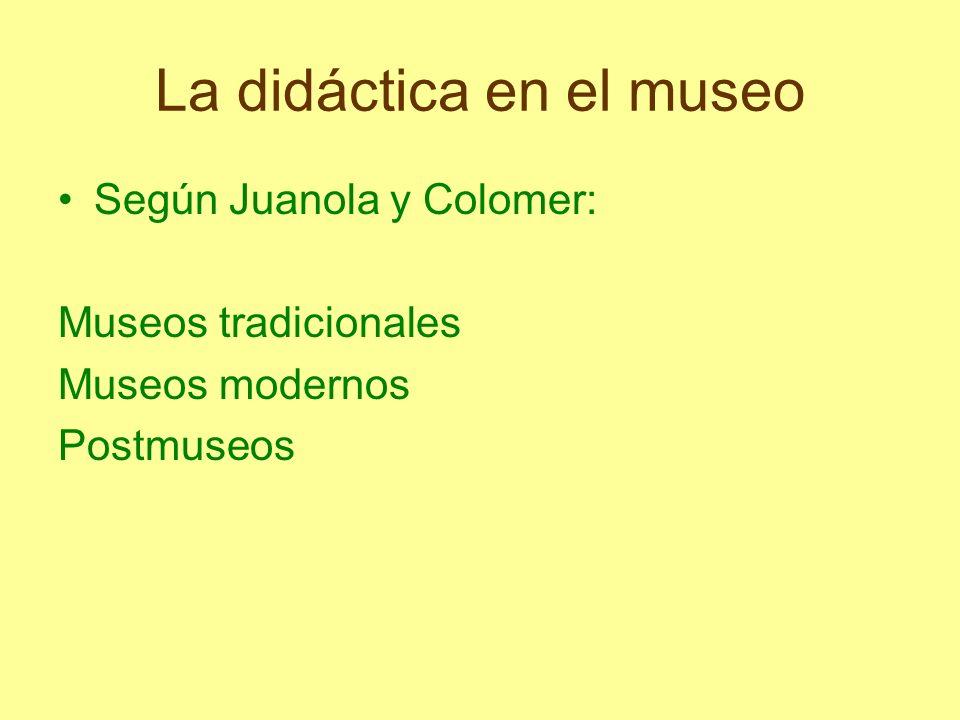 La didáctica en el museo Según Juanola y Colomer: Museos tradicionales Museos modernos Postmuseos