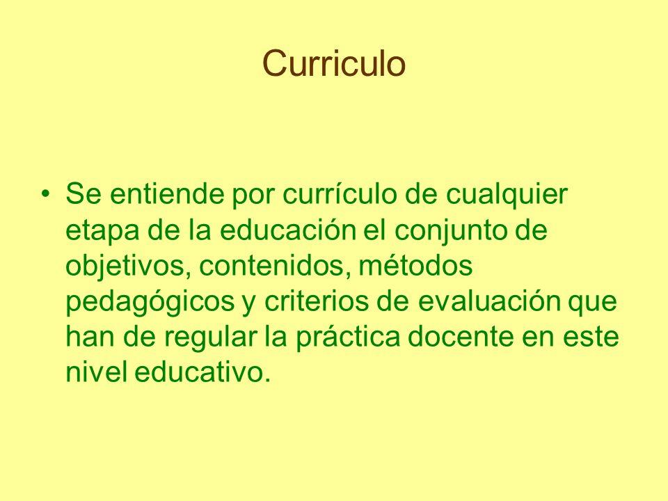 Curriculo Se entiende por currículo de cualquier etapa de la educación el conjunto de objetivos, contenidos, métodos pedagógicos y criterios de evalua