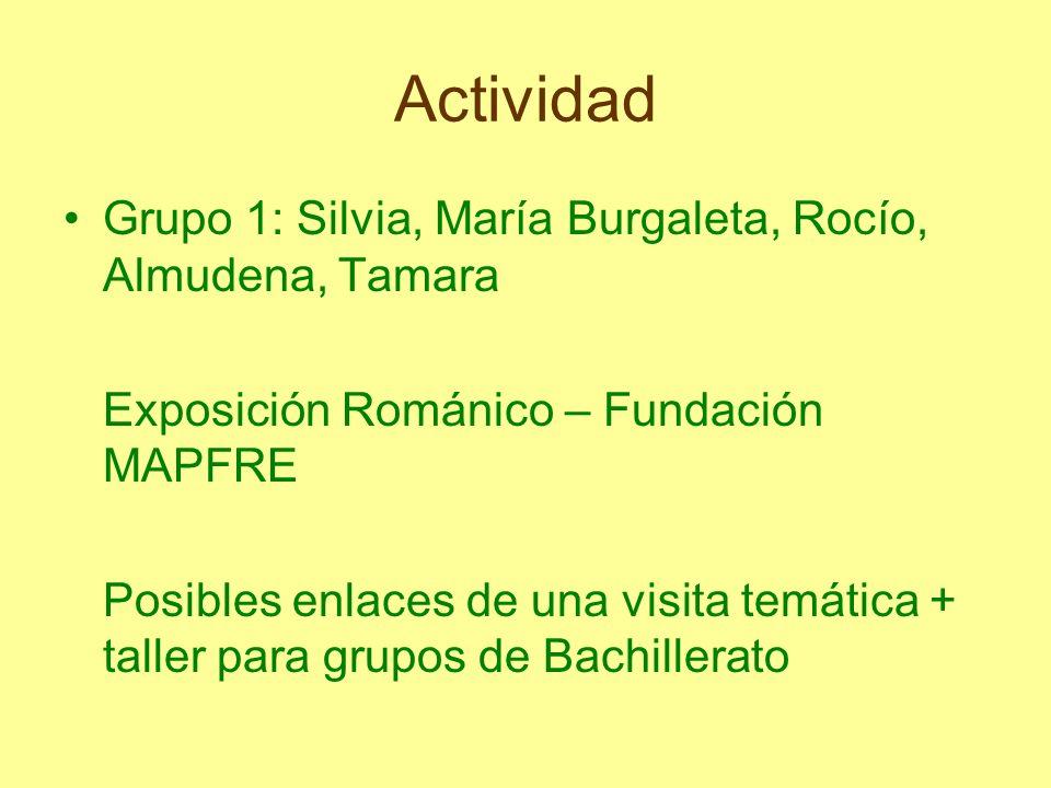Actividad Grupo 1: Silvia, María Burgaleta, Rocío, Almudena, Tamara Exposición Románico – Fundación MAPFRE Posibles enlaces de una visita temática + t