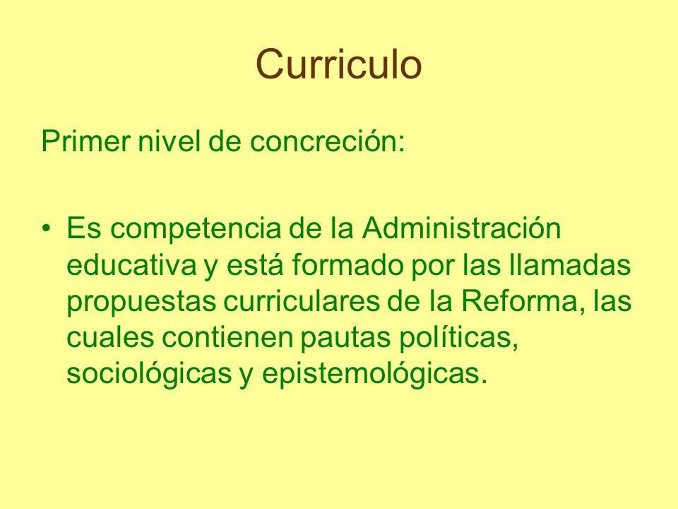Curriculo Primer nivel de concreción: Es competencia de la Administración educativa y está formado por las llamadas propuestas curriculares de la Refo