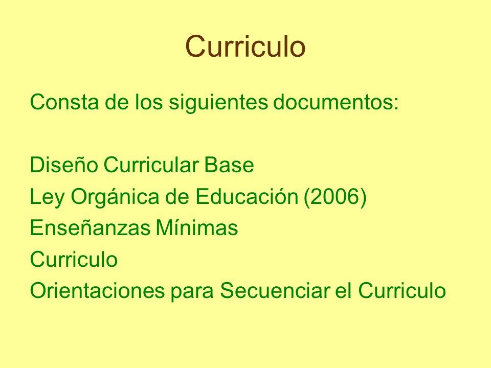 Curriculo Consta de los siguientes documentos: Diseño Curricular Base Ley Orgánica de Educación (2006) Enseñanzas Mínimas Curriculo Orientaciones para