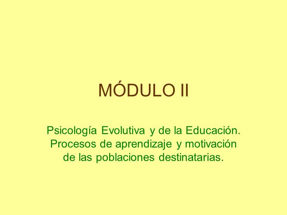 MÓDULO II Psicología Evolutiva y de la Educación. Procesos de aprendizaje y motivación de las poblaciones destinatarias.