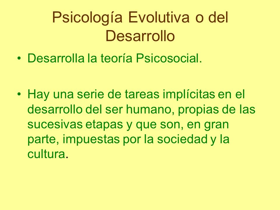 Psicología Evolutiva o del Desarrollo Desarrolla la teoría Psicosocial. Hay una serie de tareas implícitas en el desarrollo del ser humano, propias de