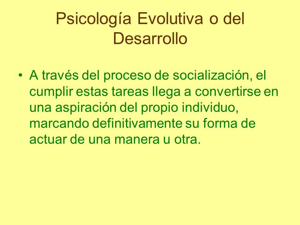 Psicología Evolutiva o del Desarrollo A través del proceso de socialización, el cumplir estas tareas llega a convertirse en una aspiración del propio