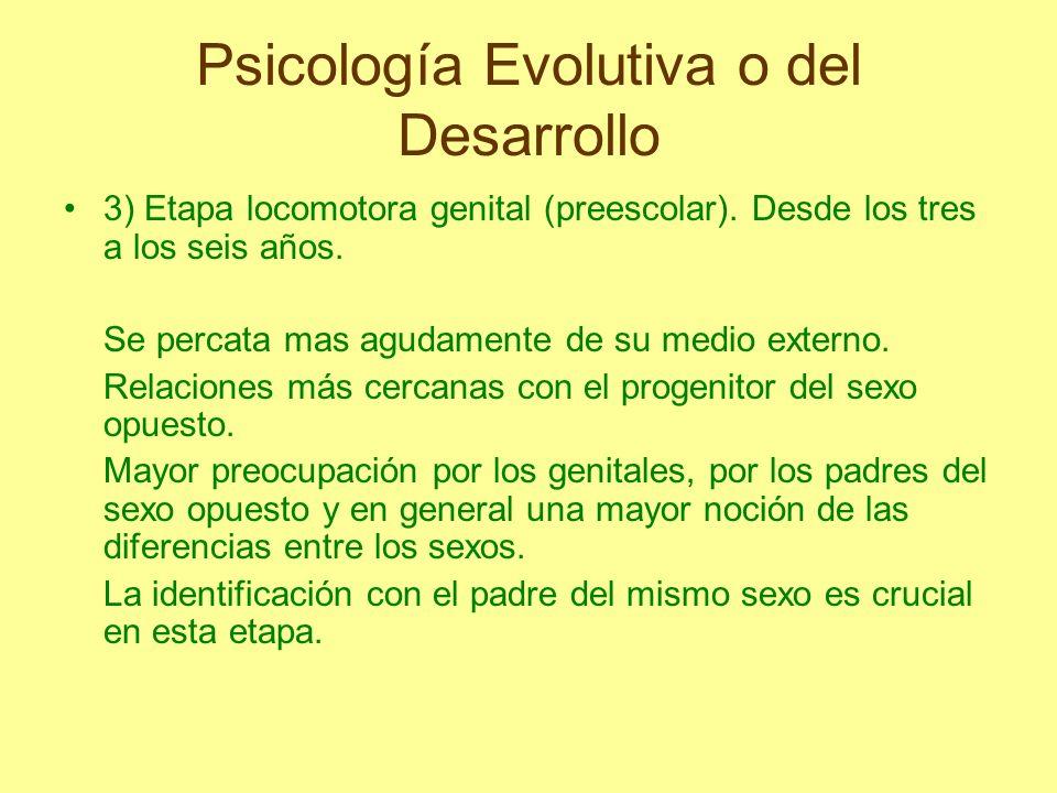 Psicología Evolutiva o del Desarrollo 3) Etapa locomotora genital (preescolar). Desde los tres a los seis años. Se percata mas agudamente de su medio