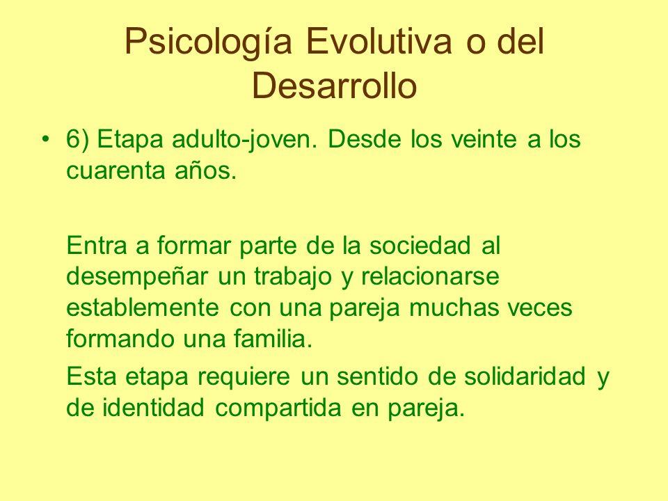 Psicología Evolutiva o del Desarrollo 6) Etapa adulto-joven. Desde los veinte a los cuarenta años. Entra a formar parte de la sociedad al desempeñar u