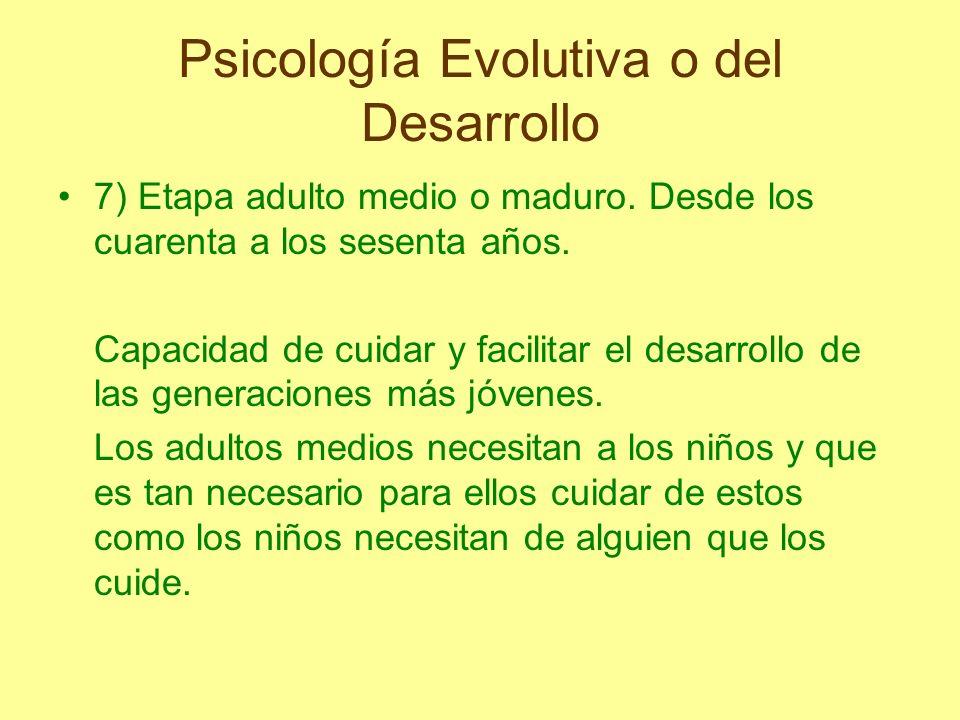 Psicología Evolutiva o del Desarrollo 7) Etapa adulto medio o maduro. Desde los cuarenta a los sesenta años. Capacidad de cuidar y facilitar el desarr