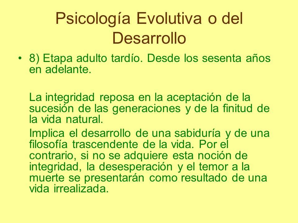 Psicología Evolutiva o del Desarrollo 8) Etapa adulto tardío. Desde los sesenta años en adelante. La integridad reposa en la aceptación de la sucesión